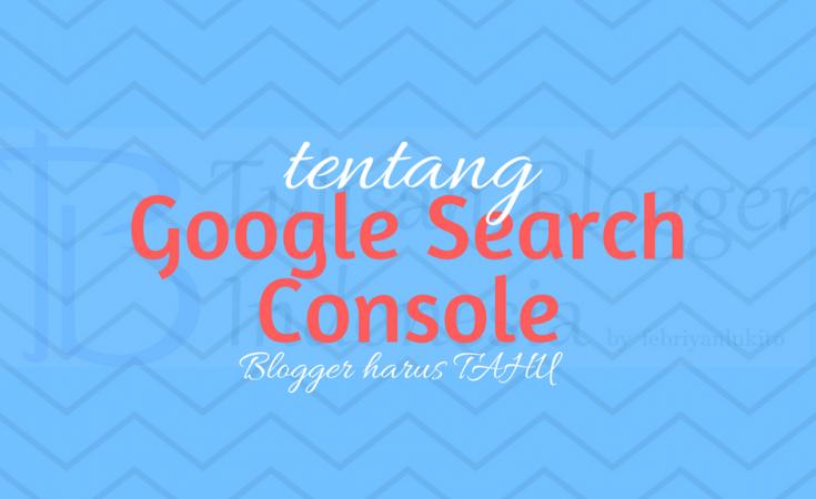 yang blogger perlu tahu tentang google search console atau webmaster tools